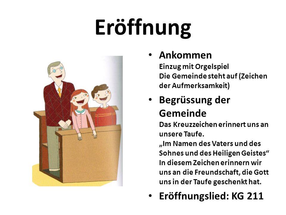 Eröffnung Ankommen Einzug mit Orgelspiel Die Gemeinde steht auf (Zeichen der Aufmerksamkeit) Begrüssung der Gemeinde Das Kreuzzeichen erinnert uns an