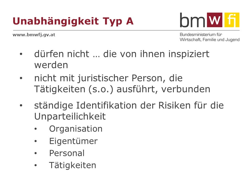 www.bmwfj.gv.at Unabhängigkeit Typ B nur intern organisatorische Trennung der I-Stelle von anderen Verantwortlichkeiten Typ C angemessene Trennung gesetzliche Ausnahmen möglich