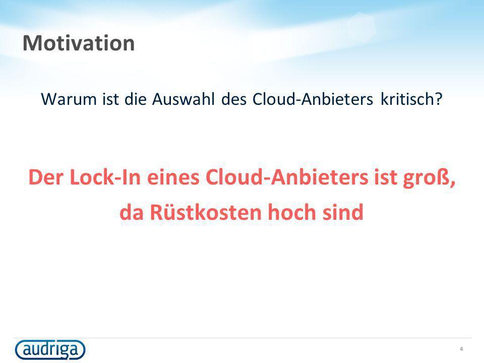 Motivation Warum ist die Auswahl des Cloud-Anbieters kritisch? Der Lock-In eines Cloud-Anbieters ist groß, da Rüstkosten hoch sind 4