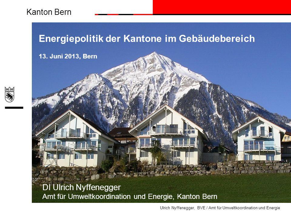 Kanton Bern Ulrich Nyffenegger, BVE / Amt für Umweltkoordination und Energie Energiepolitik der Kantone im Gebäudebereich 13. Juni 2013, Bern DI Ulric