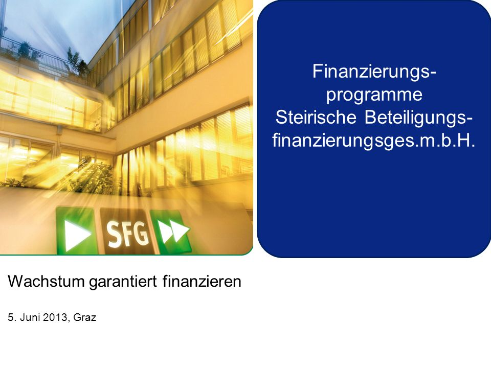 Wachstum garantiert finanzieren 5. Juni 2013, Graz Finanzierungs- programme Steirische Beteiligungs- finanzierungsges.m.b.H.