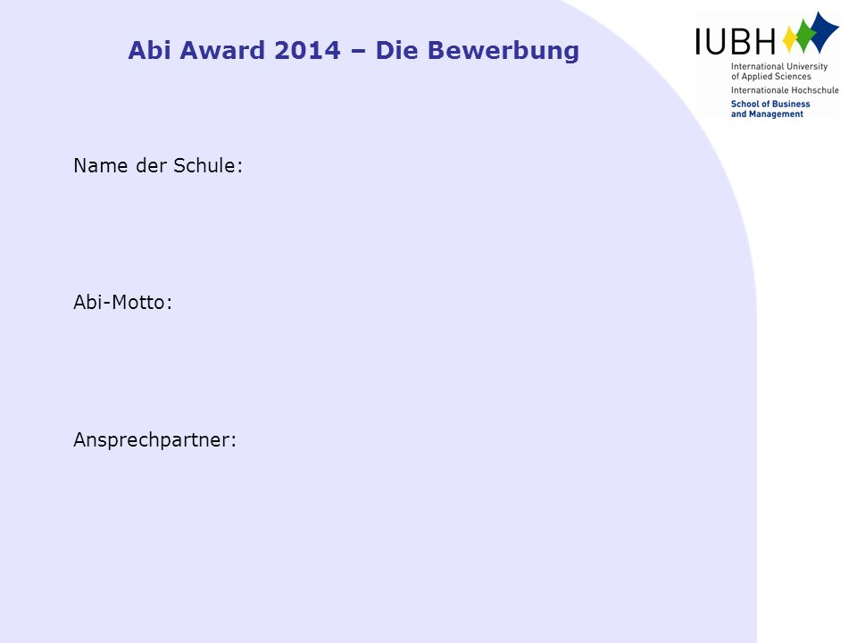 Abi Award 2014 – Die Bewerbung Name der Schule: Abi-Motto: Ansprechpartner: