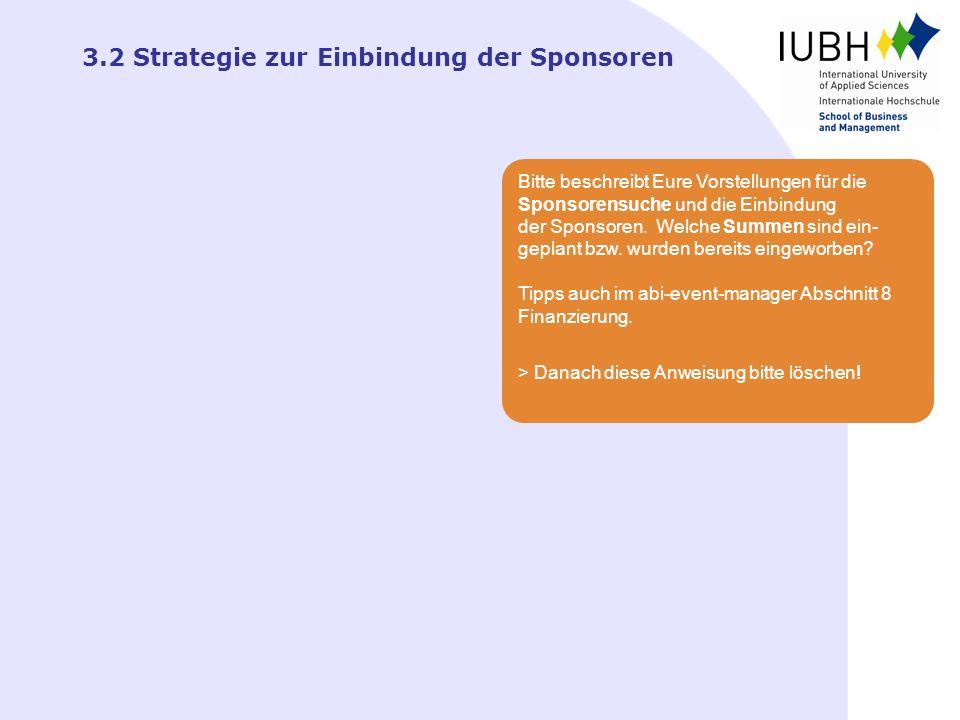 3.2 Strategie zur Einbindung der Sponsoren Bitte beschreibt Eure Vorstellungen für die Sponsorensuche und die Einbindung der Sponsoren. Welche Summen