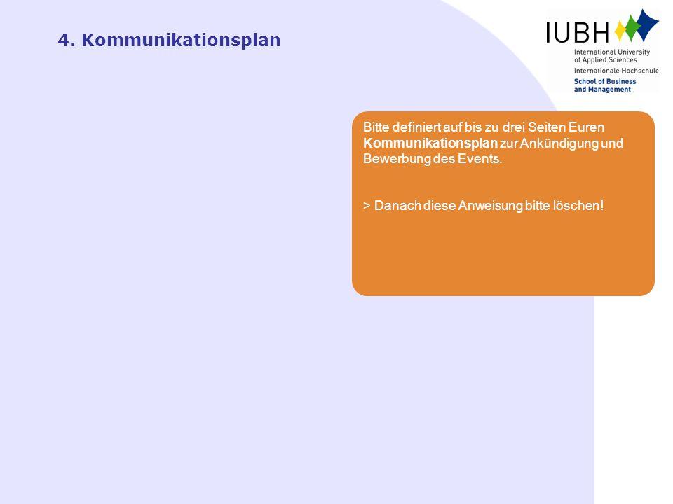 4. Kommunikationsplan Bitte definiert auf bis zu drei Seiten Euren Kommunikationsplan zur Ankündigung und Bewerbung des Events. > Danach diese Anweisu