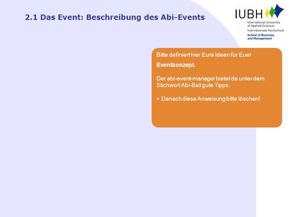 2.1 Das Event: Beschreibung des Abi-Events Bitte definiert hier Eure Ideen für Euer Eventkonzept. Der abi-event-manager bietet da unter dem Stichwort