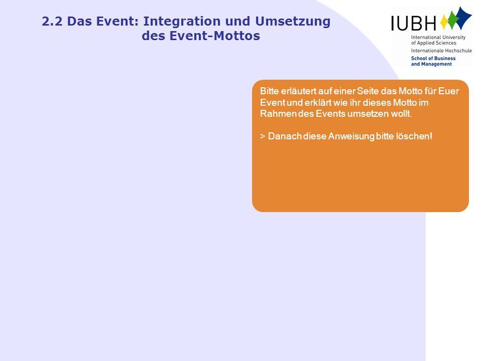 2.2 Das Event: Integration und Umsetzung des Event-Mottos Bitte erläutert auf einer Seite das Motto für Euer Event und erklärt wie ihr dieses Motto im