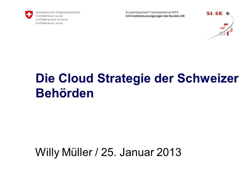 Eidgenössisches Finanzdepartement EFD Informatiksteuerungsorgan des Bundes ISB Die Cloud Strategie der Schweizer Behörden Willy Müller / 25. Januar 20