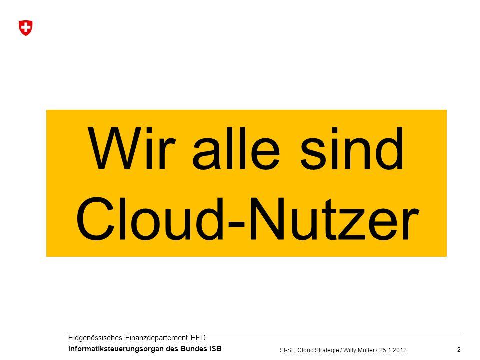 3 Eidgenössisches Finanzdepartement EFD Informatiksteuerungsorgan des Bundes ISB SI-SE Cloud Strategie / Willy Müller / 25.1.2012