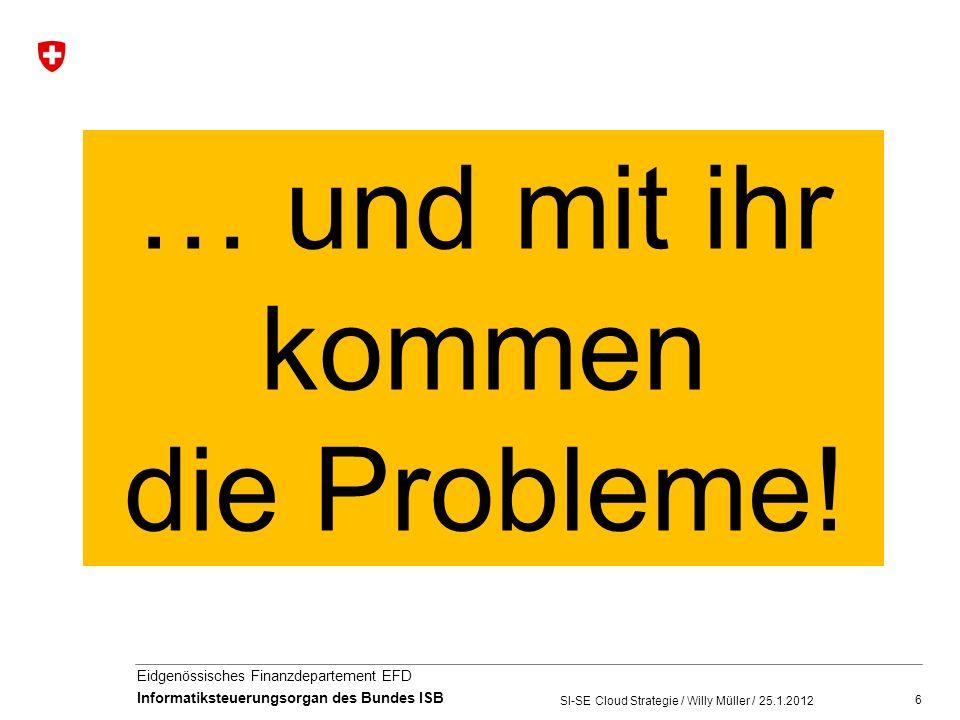 6 Eidgenössisches Finanzdepartement EFD Informatiksteuerungsorgan des Bundes ISB SI-SE Cloud Strategie / Willy Müller / 25.1.2012 … und mit ihr kommen die Probleme!