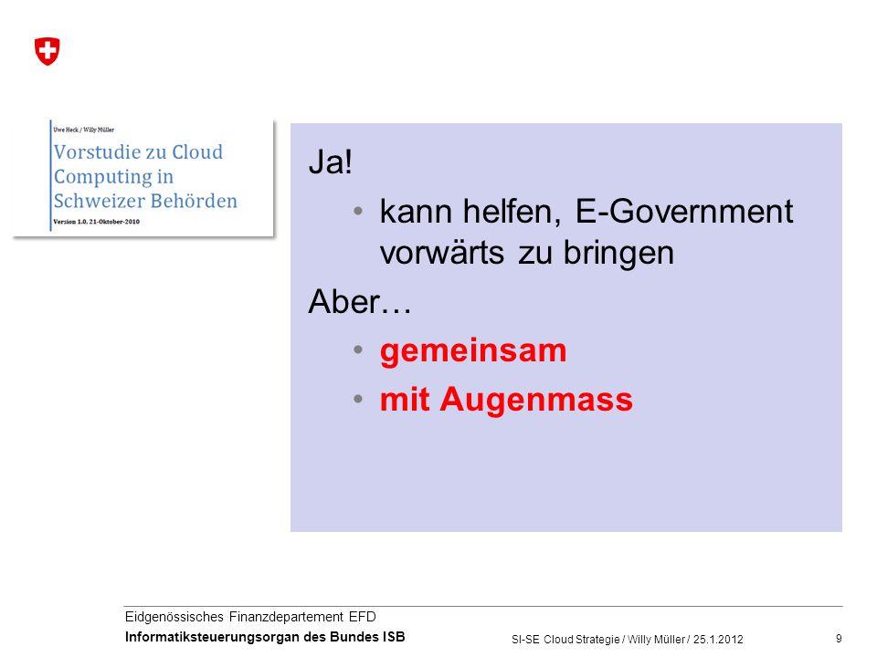 10 Eidgenössisches Finanzdepartement EFD Informatiksteuerungsorgan des Bundes ISB SI-SE Cloud Strategie / Willy Müller / 25.1.2012 Die Cloud Strategie der Schweizer Behörden http://www.egovernment.ch/de/umsetzung/cloud-strategie.php
