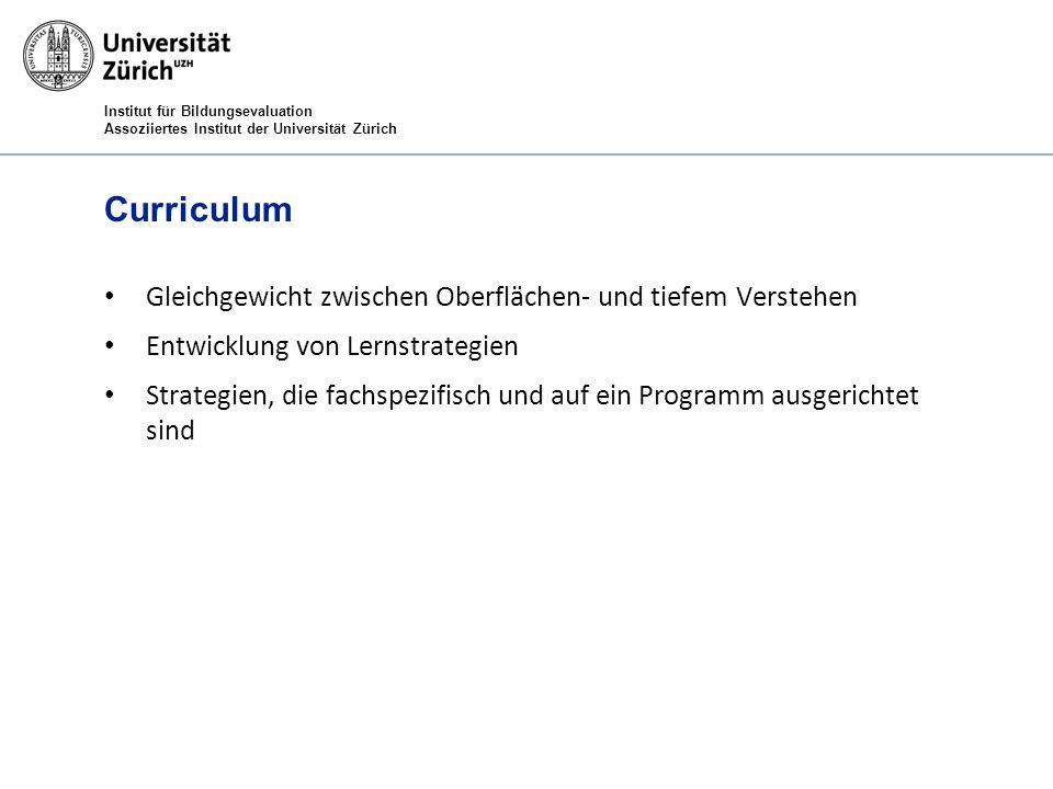 Institut für Bildungsevaluation Assoziiertes Institut der Universität Zürich Curriculum Gleichgewicht zwischen Oberflächen- und tiefem Verstehen Entwicklung von Lernstrategien Strategien, die fachspezifisch und auf ein Programm ausgerichtet sind