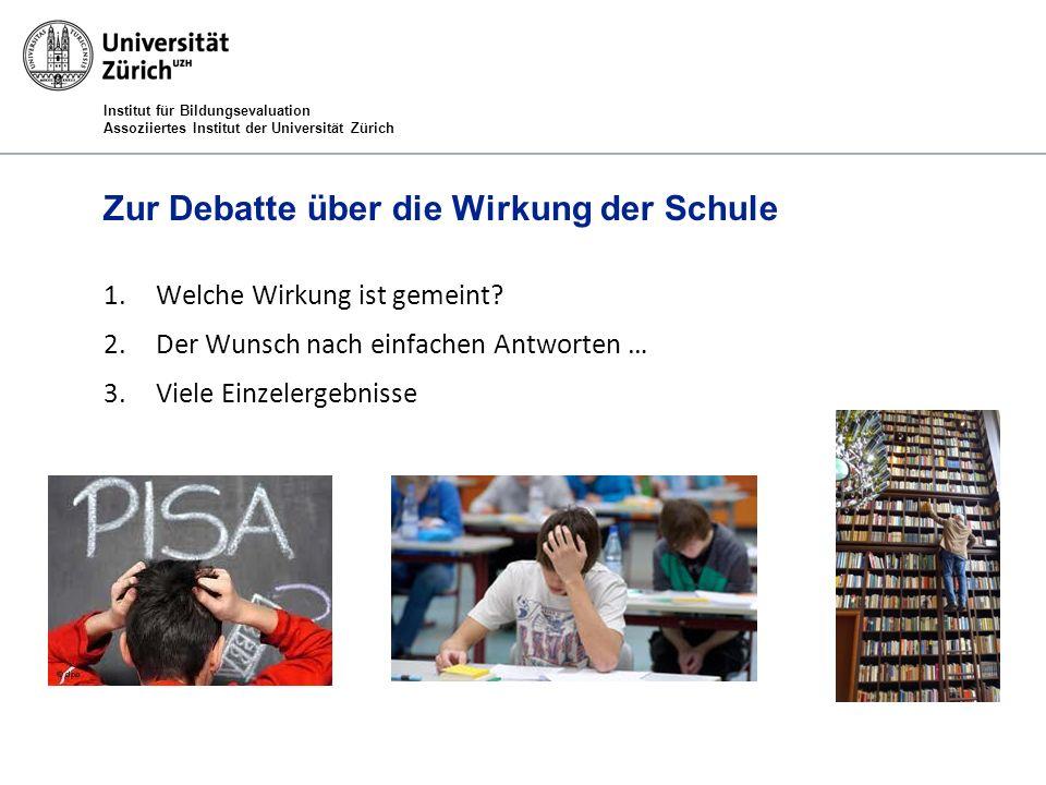 Institut für Bildungsevaluation Assoziiertes Institut der Universität Zürich Zur Debatte über die Wirkung der Schule 1.Welche Wirkung ist gemeint? 2.D