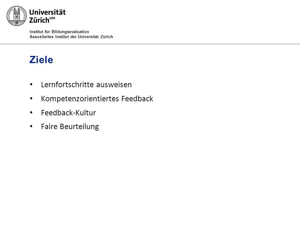 Institut für Bildungsevaluation Assoziiertes Institut der Universität Zürich Ziele Lernfortschritte ausweisen Kompetenzorientiertes Feedback Feedback-Kultur Faire Beurteilung