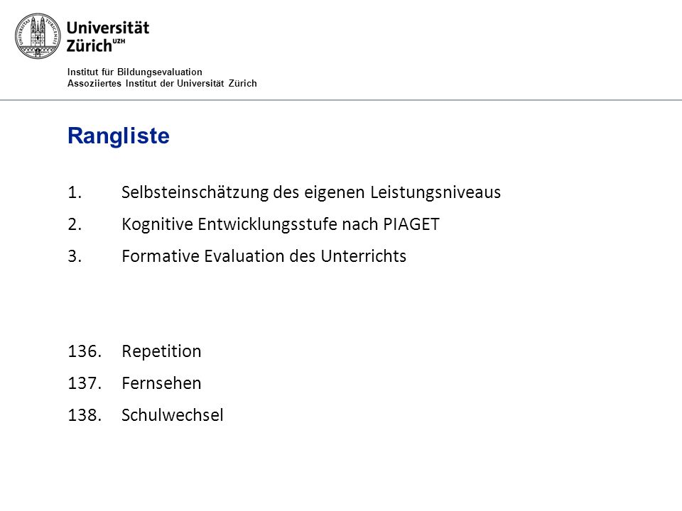 Institut für Bildungsevaluation Assoziiertes Institut der Universität Zürich Rangliste 1.Selbsteinschätzung des eigenen Leistungsniveaus 2.Kognitive Entwicklungsstufe nach PIAGET 3.Formative Evaluation des Unterrichts 136.