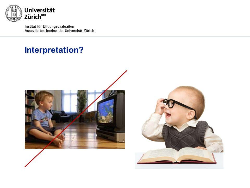 Institut für Bildungsevaluation Assoziiertes Institut der Universität Zürich Interpretation?
