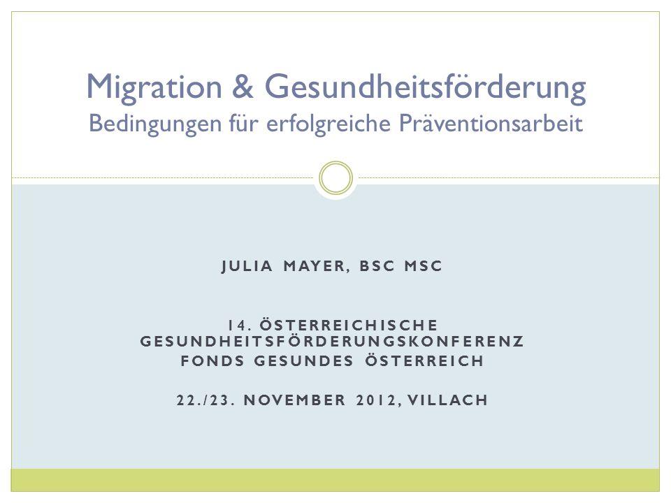 JULIA MAYER, BSC MSC 14. ÖSTERREICHISCHE GESUNDHEITSFÖRDERUNGSKONFERENZ FONDS GESUNDES ÖSTERREICH 22./23. NOVEMBER 2012, VILLACH Migration & Gesundhei