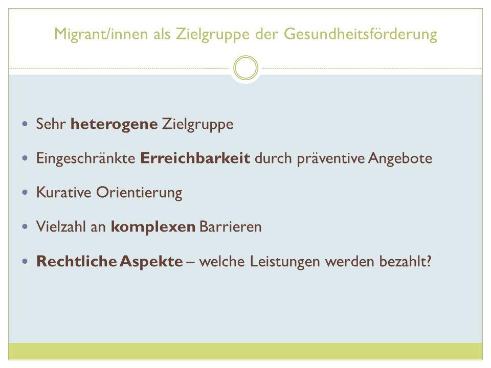 Migrant/innen als Zielgruppe der Gesundheitsförderung Sehr heterogene Zielgruppe Eingeschränkte Erreichbarkeit durch präventive Angebote Kurative Orie