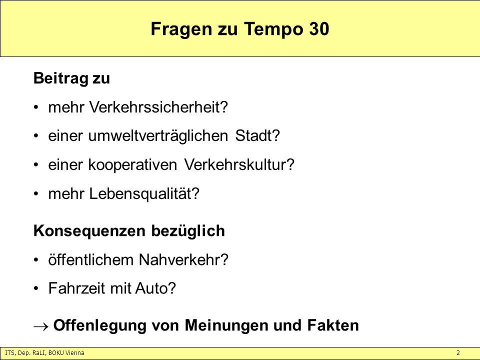 ITS, Dep. RaLI, BOKU Vienna2 Fragen zu Tempo 30 Beitrag zu mehr Verkehrssicherheit? einer umweltverträglichen Stadt? einer kooperativen Verkehrskultur