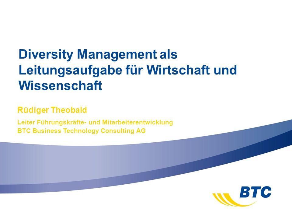 Diversity Management als Leitungsaufgabe für Wirtschaft und Wissenschaft Rüdiger Theobald Leiter Führungskräfte- und Mitarbeiterentwicklung BTC Busine