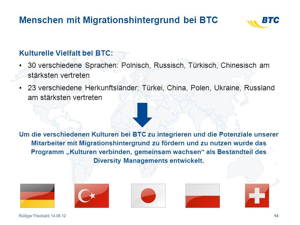 14 Menschen mit Migrationshintergrund bei BTC Kulturelle Vielfalt bei BTC: 30 verschiedene Sprachen: Polnisch, Russisch, Türkisch, Chinesisch am stärk