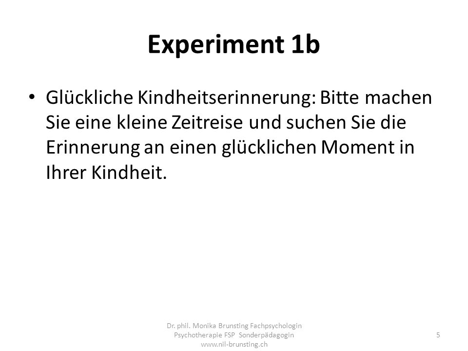 Experiment 1b Glückliche Kindheitserinnerung: Bitte machen Sie eine kleine Zeitreise und suchen Sie die Erinnerung an einen glücklichen Moment in Ihrer Kindheit.