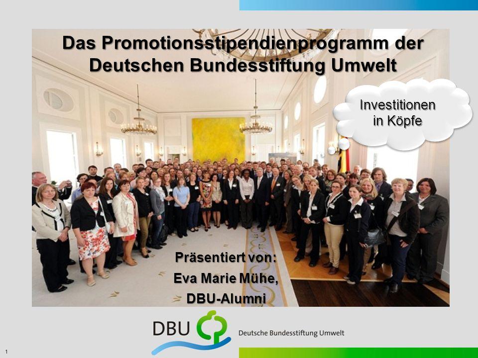 1 Präsentiert von: Eva Marie Mühe, DBU-Alumni Das Promotionsstipendienprogramm der Deutschen Bundesstiftung Umwelt Investitionen in Köpfe