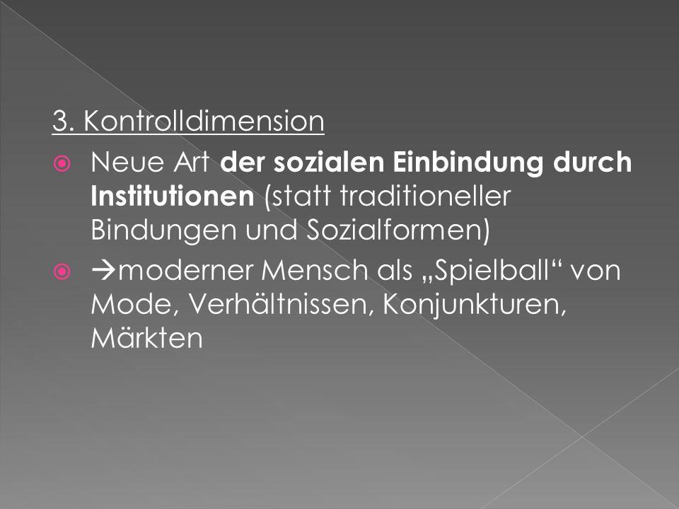 3. Kontrolldimension Neue Art der sozialen Einbindung durch Institutionen (statt traditioneller Bindungen und Sozialformen) moderner Mensch als Spielb