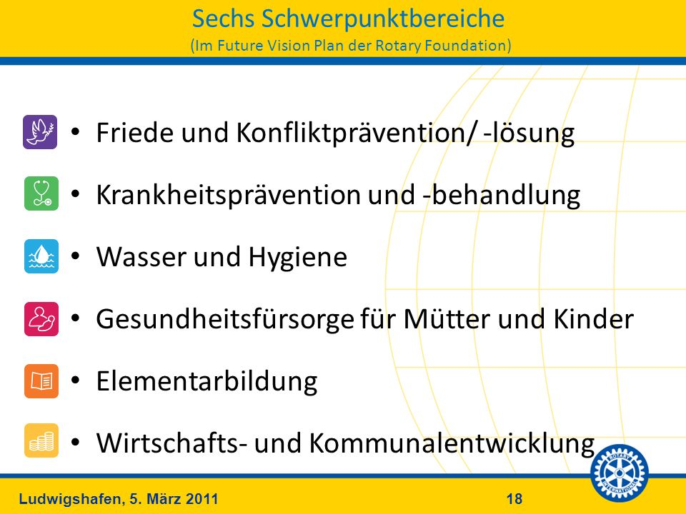 18Ludwigshafen, 5. März 2011 Sechs Schwerpunktbereiche (Im Future Vision Plan der Rotary Foundation) Friede und Konfliktprävention/ -lösung Krankheits