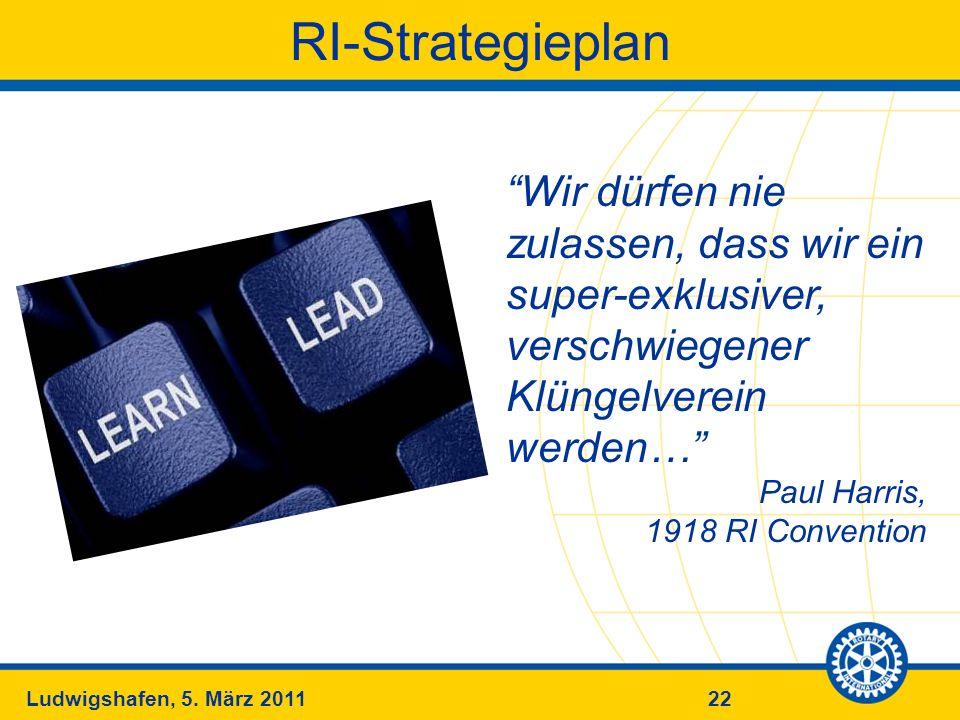 22Ludwigshafen, 5. März 2011 RI-Strategieplan Wir dürfen nie zulassen, dass wir ein super-exklusiver, verschwiegener Klüngelverein werden… Paul Harris