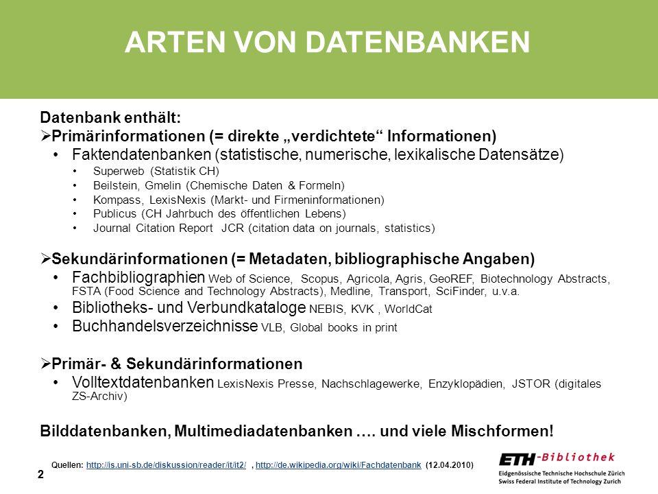 22 ARTEN VON DATENBANKEN Datenbank enthält: Primärinformationen (= direkte verdichtete Informationen) Faktendatenbanken (statistische, numerische, lexikalische Datensätze) Superweb (Statistik CH) Beilstein, Gmelin (Chemische Daten & Formeln) Kompass, LexisNexis (Markt- und Firmeninformationen) Publicus (CH Jahrbuch des öffentlichen Lebens) Journal Citation Report JCR (citation data on journals, statistics) Sekundärinformationen (= Metadaten, bibliographische Angaben) Fachbibliographien Web of Science, Scopus, Agricola, Agris, GeoREF, Biotechnology Abstracts, FSTA (Food Science and Technology Abstracts), Medline, Transport, SciFinder, u.v.a.