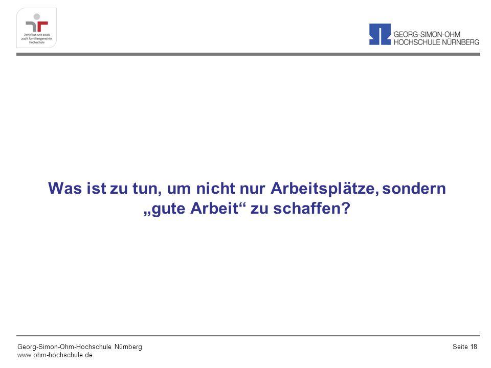 Was ist zu tun, um nicht nur Arbeitsplätze, sondern gute Arbeit zu schaffen? Georg-Simon-Ohm-Hochschule Nürnberg www.ohm-hochschule.de Seite 18