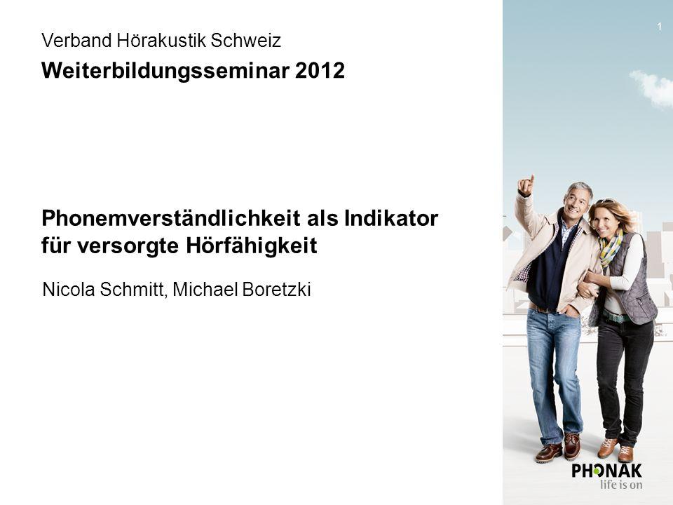 1 Phonemverständlichkeit als Indikator für versorgte Hörfähigkeit Nicola Schmitt, Michael Boretzki Verband Hörakustik Schweiz Weiterbildungsseminar 2012