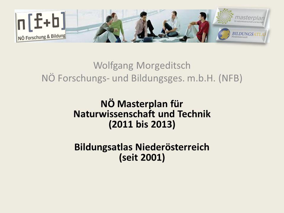 Wolfgang Morgeditsch NÖ Forschungs- und Bildungsges. m.b.H. (NFB) NÖ Masterplan für Naturwissenschaft und Technik (2011 bis 2013) Bildungsatlas Nieder