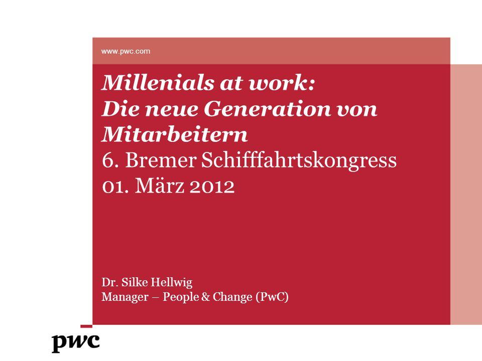 Millenials at work: Die neue Generation von Mitarbeitern 6. Bremer Schifffahrtskongress 01. März 2012 Dr. Silke Hellwig Manager – People & Change (PwC