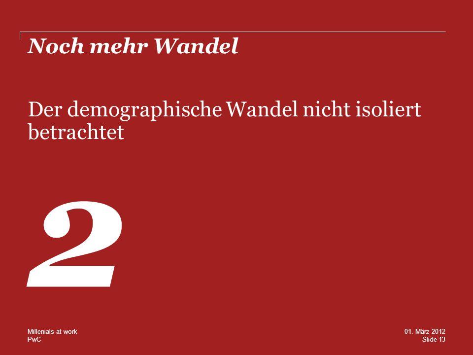 PwC Noch mehr Wandel Der demographische Wandel nicht isoliert betrachtet 2 Slide 13 01. März 2012 Millenials at work