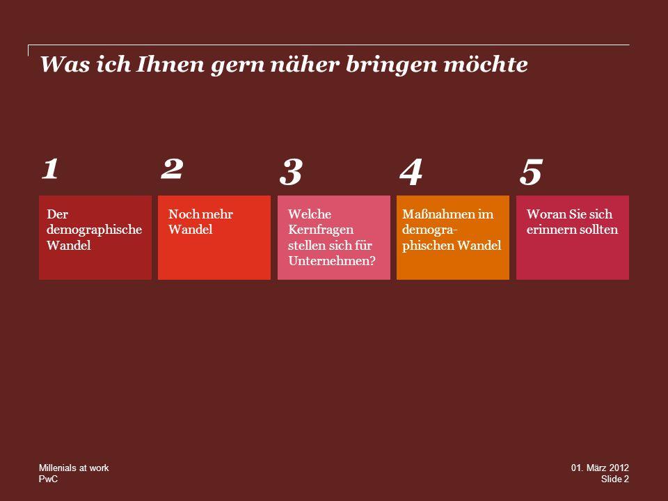 PwC Was ich Ihnen gern näher bringen möchte Der demographische Wandel 1 Noch mehr Wandel 2 Welche Kernfragen stellen sich für Unternehmen? 3 Maßnahmen