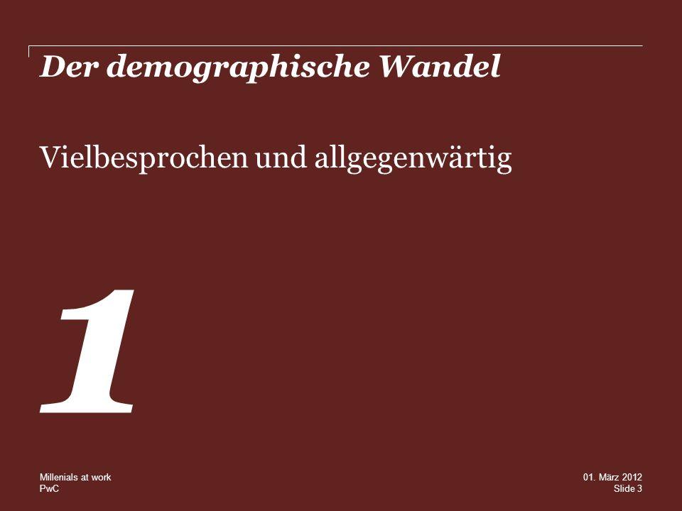 PwC Der demographische Wandel Vielbesprochen und allgegenwärtig 1 Slide 3 01. März 2012 Millenials at work