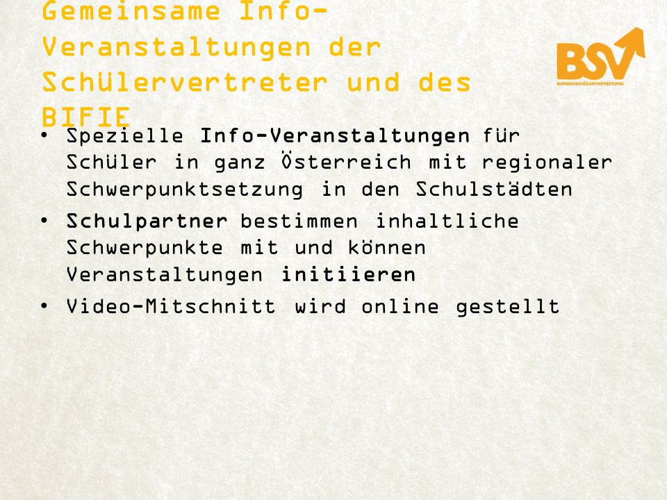 Gemeinsame Info- Veranstaltungen der Schülervertreter und des BIFIE Spezielle Info-Veranstaltungen für Schüler in ganz Österreich mit regionaler Schwerpunktsetzung in den Schulstädten Schulpartner bestimmen inhaltliche Schwerpunkte mit und können Veranstaltungen initiieren Video-Mitschnitt wird online gestellt