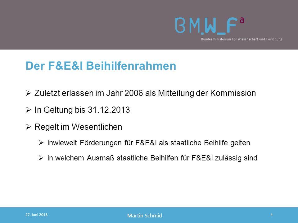 Martin Schmid Der F&E&I Beihilfenrahmen Zuletzt erlassen im Jahr 2006 als Mitteilung der Kommission In Geltung bis 31.12.2013 Regelt im Wesentlichen inwieweit Förderungen für F&E&I als staatliche Beihilfe gelten in welchem Ausmaß staatliche Beihilfen für F&E&I zulässig sind 27.