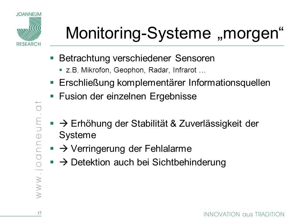 17 Monitoring-Systeme morgen Betrachtung verschiedener Sensoren z.B. Mikrofon, Geophon, Radar, Infrarot … Erschließung komplementärer Informationsquel