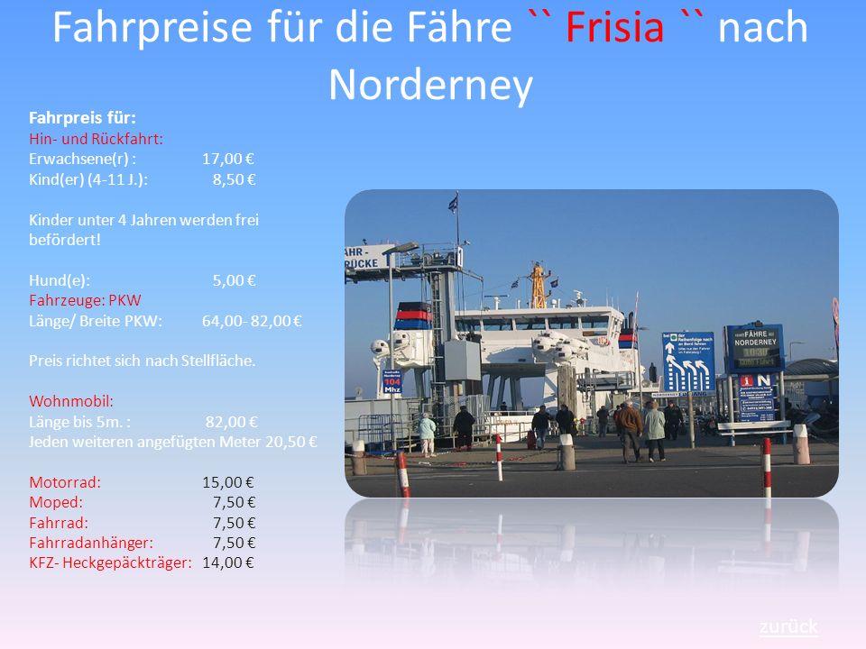 Fahrpreise für die Fähre `` Frisia `` nach Norderney zurück Fahrpreis für: Hin- und Rückfahrt: Erwachsene(r) : 17,00 Kind(er) (4-11 J.): 8,50 Kinder unter 4 Jahren werden frei befördert.