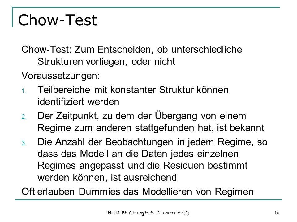 Hackl, Einführung in die Ökonometrie (9) 10 Chow-Test Chow-Test: Zum Entscheiden, ob unterschiedliche Strukturen vorliegen, oder nicht Voraussetzungen: 1.