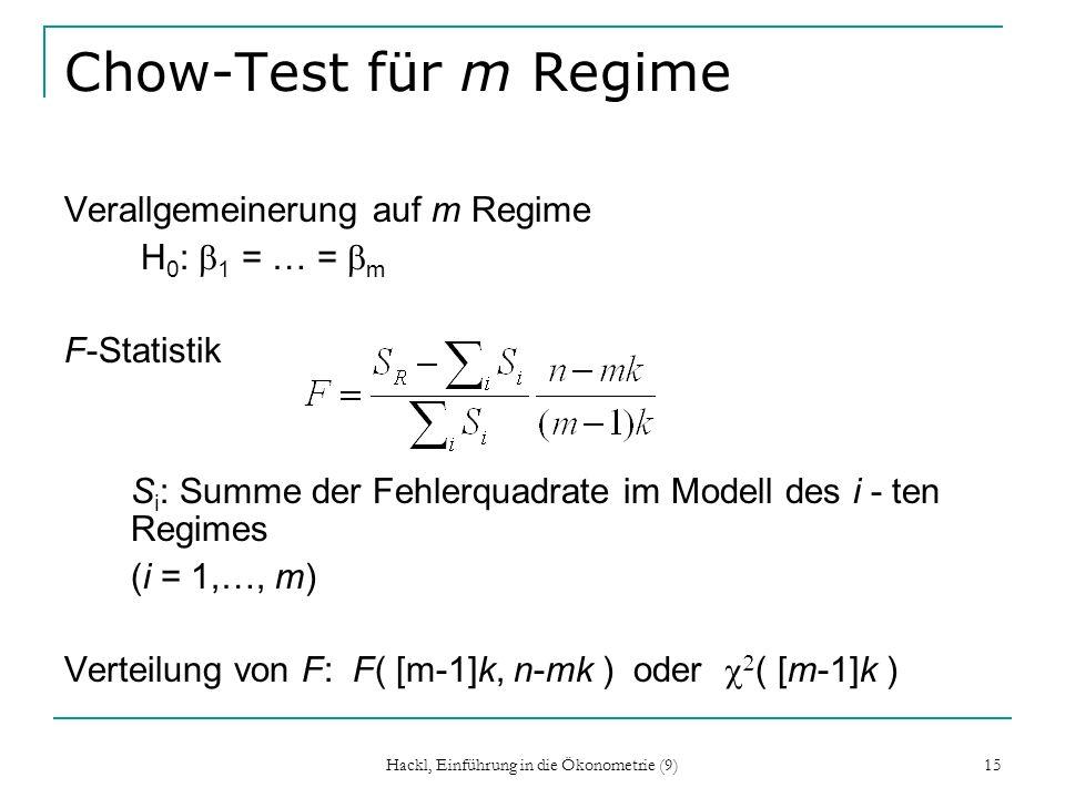Hackl, Einführung in die Ökonometrie (9) 15 Chow-Test für m Regime Verallgemeinerung auf m Regime H 0 : 1 = … = m F-Statistik S i : Summe der Fehlerquadrate im Modell des i - ten Regimes (i = 1,…, m) Verteilung von F: F( [m-1]k, n-mk ) oder ( [m-1]k )