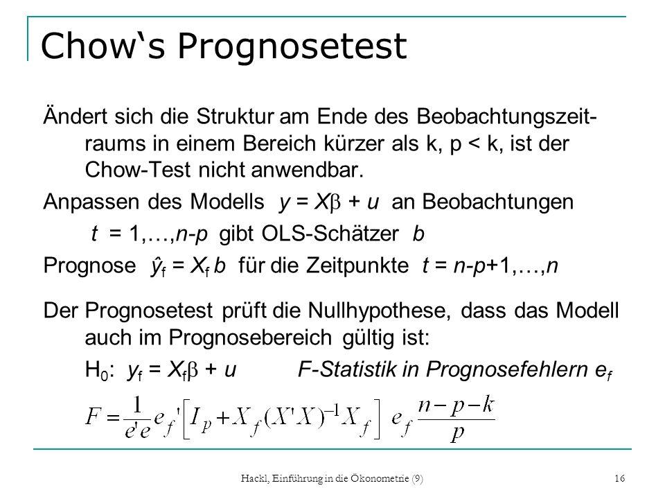 Hackl, Einführung in die Ökonometrie (9) 16 Chows Prognosetest Ändert sich die Struktur am Ende des Beobachtungszeit- raums in einem Bereich kürzer als k, p < k, ist der Chow-Test nicht anwendbar.