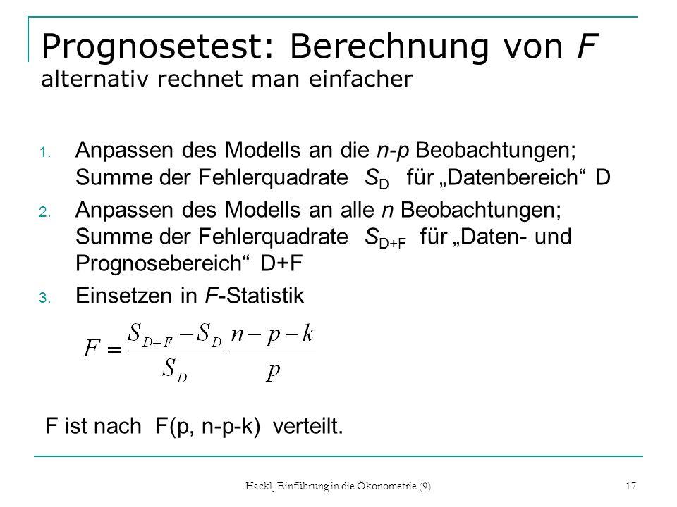 Hackl, Einführung in die Ökonometrie (9) 17 Prognosetest: Berechnung von F alternativ rechnet man einfacher 1. Anpassen des Modells an die n-p Beobach