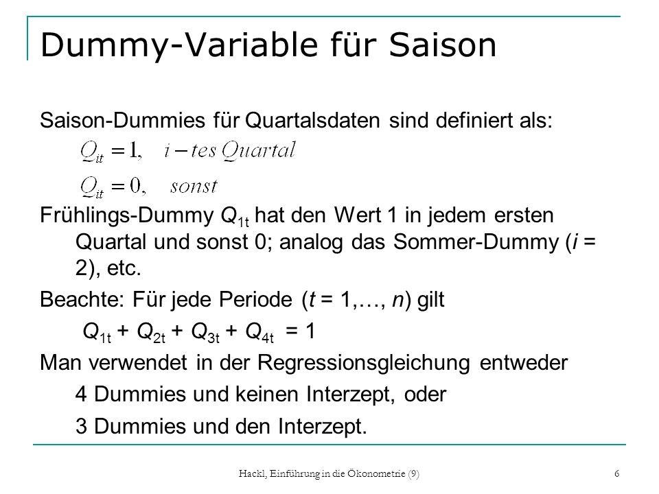 Hackl, Einführung in die Ökonometrie (9) 6 Dummy-Variable für Saison Saison-Dummies für Quartalsdaten sind definiert als: Frühlings-Dummy Q 1t hat den Wert 1 in jedem ersten Quartal und sonst 0; analog das Sommer-Dummy (i = 2), etc.