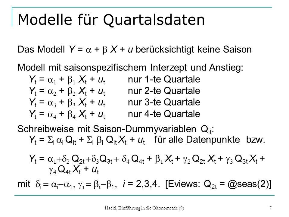 Hackl, Einführung in die Ökonometrie (9) 7 Modelle für Quartalsdaten Das Modell Y = + X + u berücksichtigt keine Saison Modell mit saisonspezifischem Interzept und Anstieg: Y t = + X t + u t nur 1-te Quartale Y t = + X t + u t nur 2-te Quartale Y t = + X t + u t nur 3-te Quartale Y t = + X t + u t nur 4-te Quartale Schreibweise mit Saison-Dummyvariablen Q it : Y t = i i Q it + i i Q it X t + u t für alle Datenpunkte bzw.