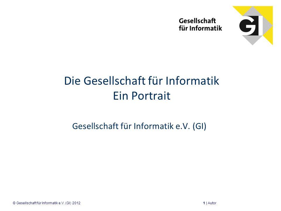 Die Gesellschaft für Informatik Ein Portrait Gesellschaft für Informatik e.V. (GI) 1 | Autor© Gesellschaft für Informatik e.V. (GI) 2012