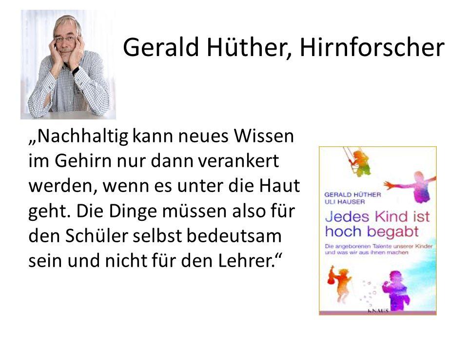 Gerald Hüther, Hirnforscher Nachhaltig kann neues Wissen im Gehirn nur dann verankert werden, wenn es unter die Haut geht. Die Dinge müssen also für d
