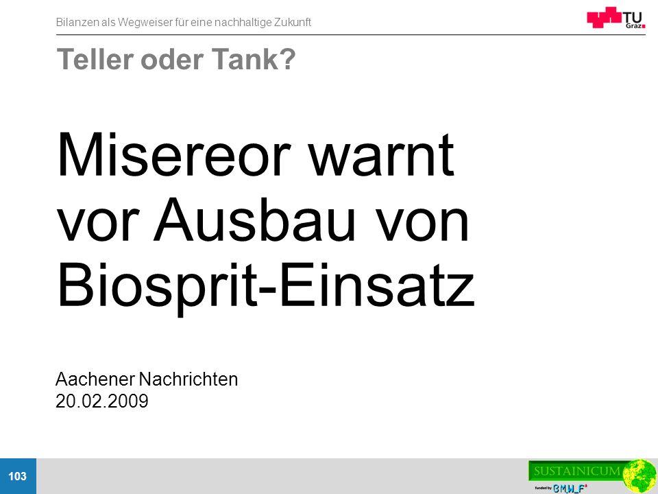 Bilanzen als Wegweiser für eine nachhaltige Zukunft 103 Aachener Nachrichten 20.02.2009 Teller oder Tank? Misereor warnt vor Ausbau von Biosprit-Einsa